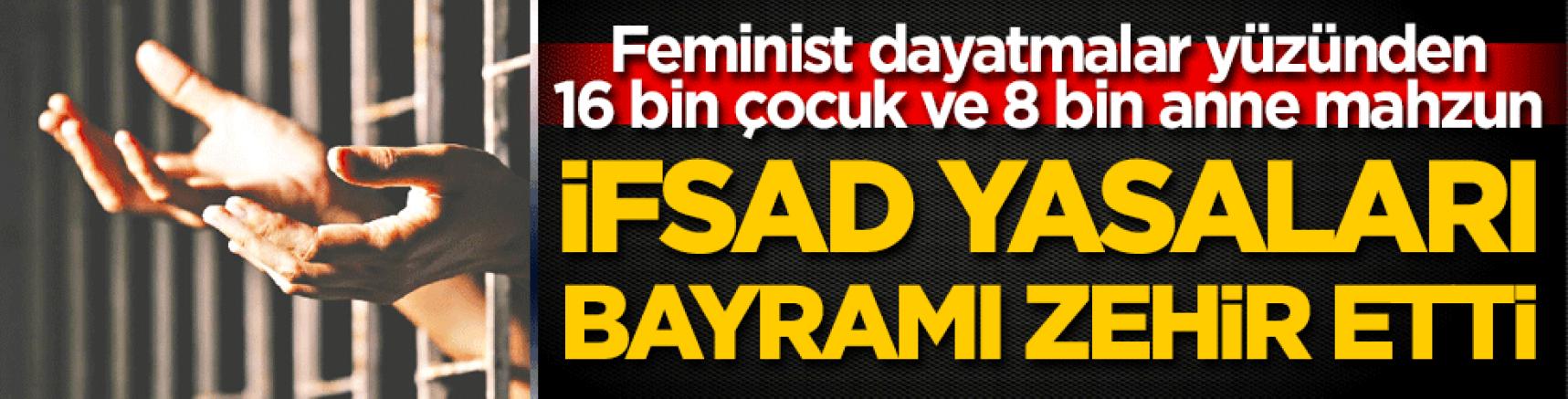 Feministler eline kına yaksın,16 bin çocuk ve 8 bin anne mahzun kaldı