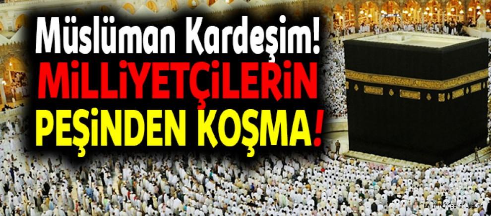 Müslüman Kardeşim! Milliyetçilerin Peşinden Koşma!